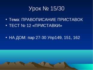 Урок № 15/30 Тема: ПРАВОПИСАНИЕ ПРИСТАВОК ТЕСТ № 12 «ПРИСТАВКИ» НА ДОМ: пар 2