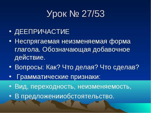 Урок № 27/53 ДЕЕПРИЧАСТИЕ Неспрягаемая неизменяемая форма глагола. Обозначающ...