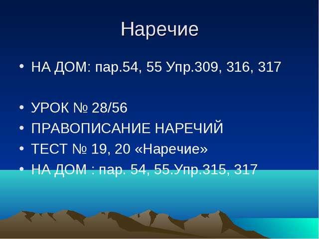 Наречие НА ДОМ: пар.54, 55 Упр.309, 316, 317 УРОК № 28/56 ПРАВОПИСАНИЕ НАРЕЧИ...