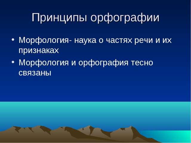 Принципы орфографии Морфология- наука о частях речи и их признаках Морфология...