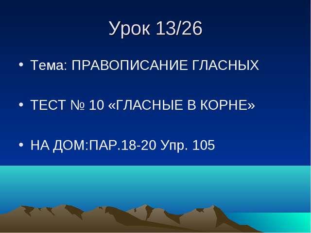 Урок 13/26 Тема: ПРАВОПИСАНИЕ ГЛАСНЫХ ТЕСТ № 10 «ГЛАСНЫЕ В КОРНЕ» НА ДОМ:ПАР....