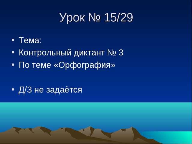 Урок № 15/29 Тема: Контрольный диктант № 3 По теме «Орфография» Д/З не задаётся
