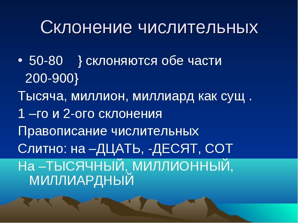 Склонение числительных 50-80 } склоняются обе части 200-900} Тысяча, миллион,...
