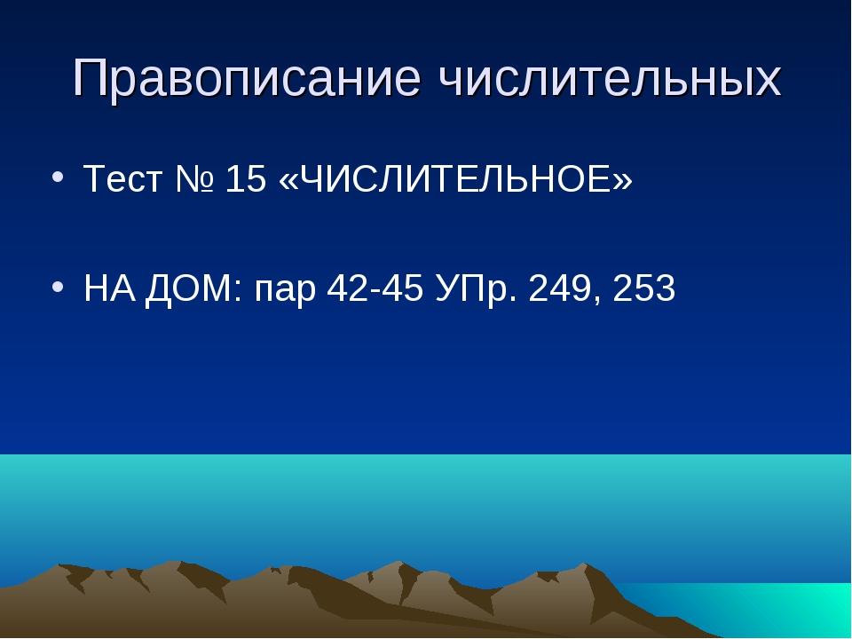 Правописание числительных Тест № 15 «ЧИСЛИТЕЛЬНОЕ» НА ДОМ: пар 42-45 УПр. 249...