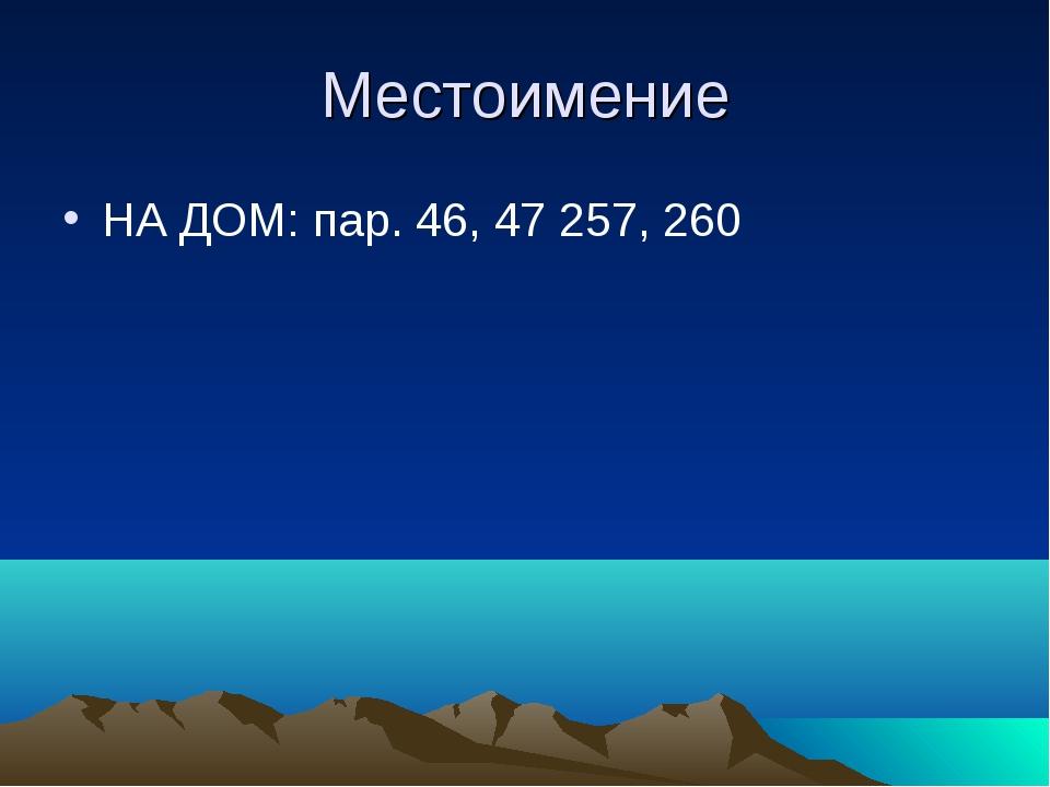 Местоимение НА ДОМ: пар. 46, 47 257, 260
