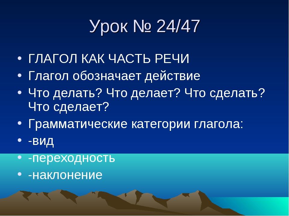 Урок № 24/47 ГЛАГОЛ КАК ЧАСТЬ РЕЧИ Глагол обозначает действие Что делать? Что...