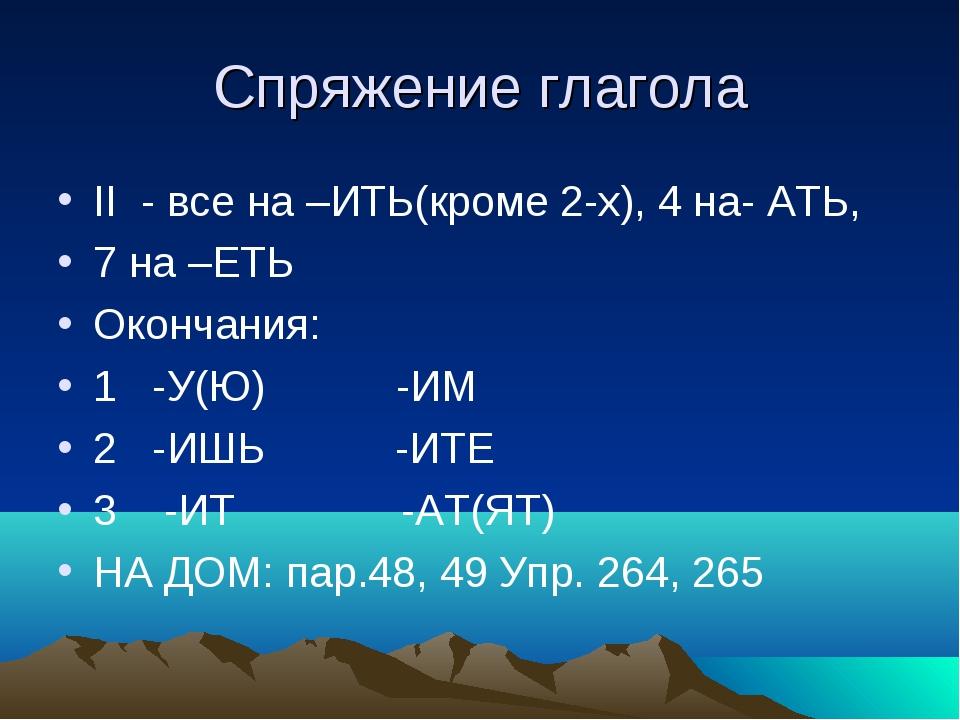 Спряжение глагола II - все на –ИТЬ(кроме 2-х), 4 на- АТЬ, 7 на –ЕТЬ Окончания...