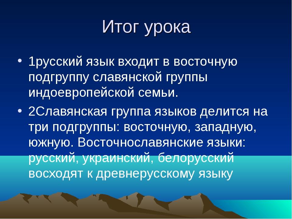 Итог урока 1русский язык входит в восточную подгруппу славянской группы индое...