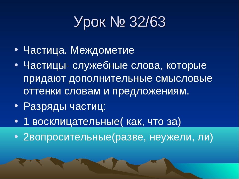 Урок № 32/63 Частица. Междометие Частицы- служебные слова, которые придают до...