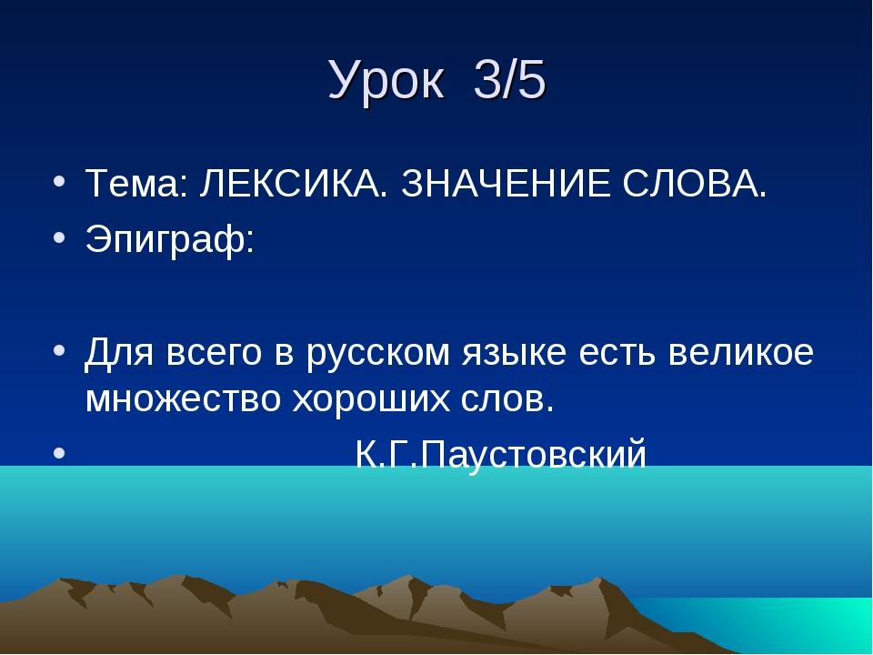 Урок 3/5 Тема: ЛЕКСИКА. ЗНАЧЕНИЕ СЛОВА. Эпиграф: Для всего в русском языке ес...
