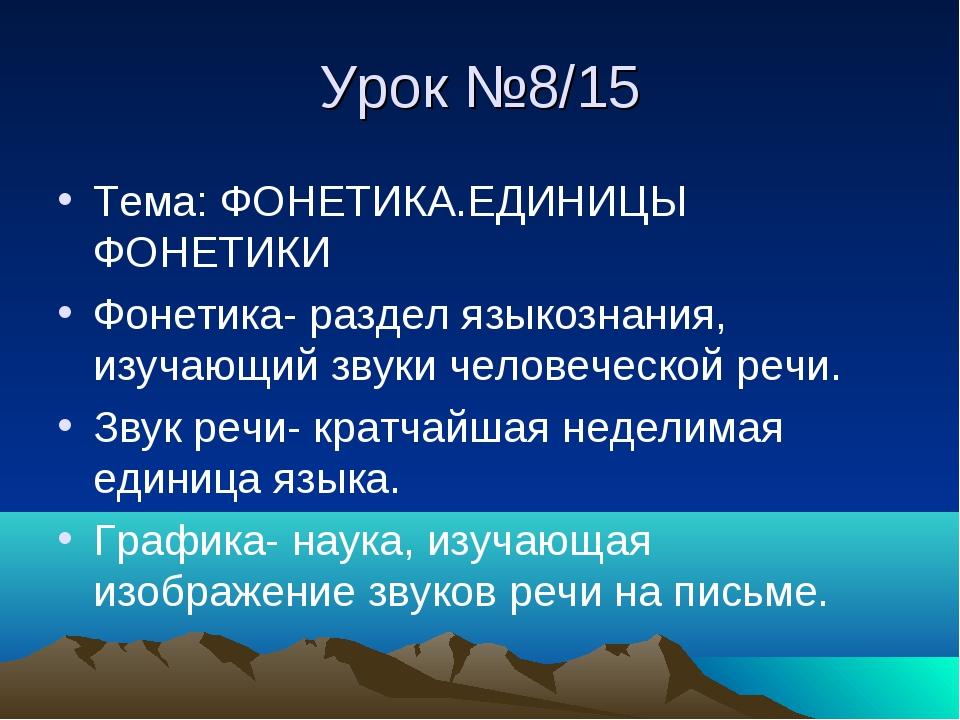 Урок №8/15 Тема: ФОНЕТИКА.ЕДИНИЦЫ ФОНЕТИКИ Фонетика- раздел языкознания, изуч...