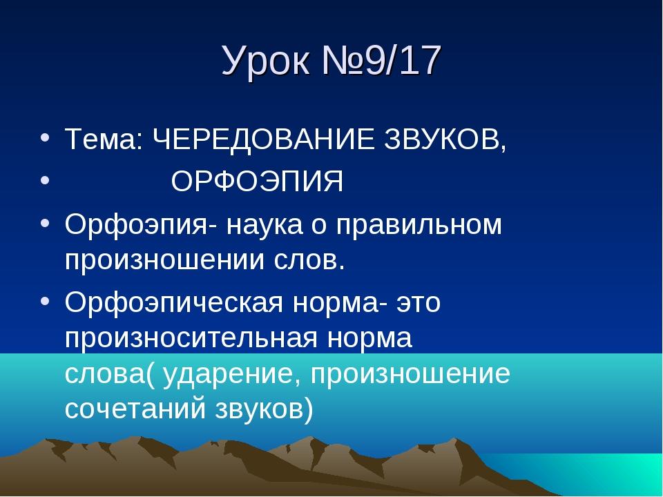 Урок №9/17 Тема: ЧЕРЕДОВАНИЕ ЗВУКОВ, ОРФОЭПИЯ Орфоэпия- наука о правильном пр...
