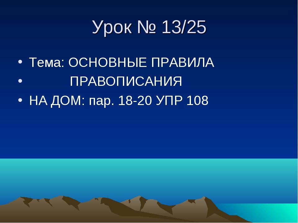 Урок № 13/25 Тема: ОСНОВНЫЕ ПРАВИЛА ПРАВОПИСАНИЯ НА ДОМ: пар. 18-20 УПР 108