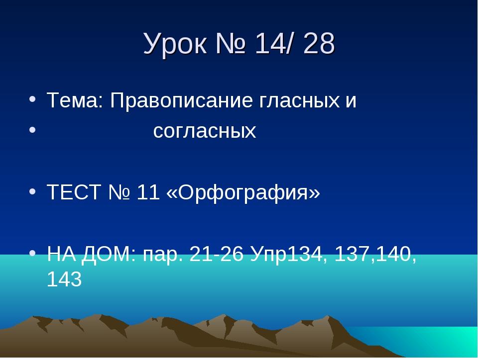 Урок № 14/ 28 Тема: Правописание гласных и согласных ТЕСТ № 11 «Орфография» Н...