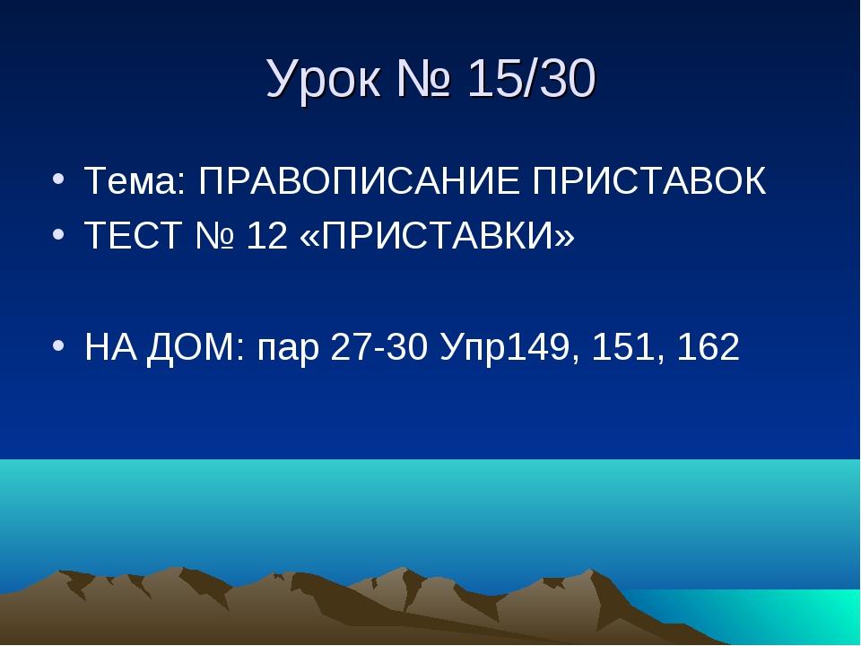 Урок № 15/30 Тема: ПРАВОПИСАНИЕ ПРИСТАВОК ТЕСТ № 12 «ПРИСТАВКИ» НА ДОМ: пар 2...