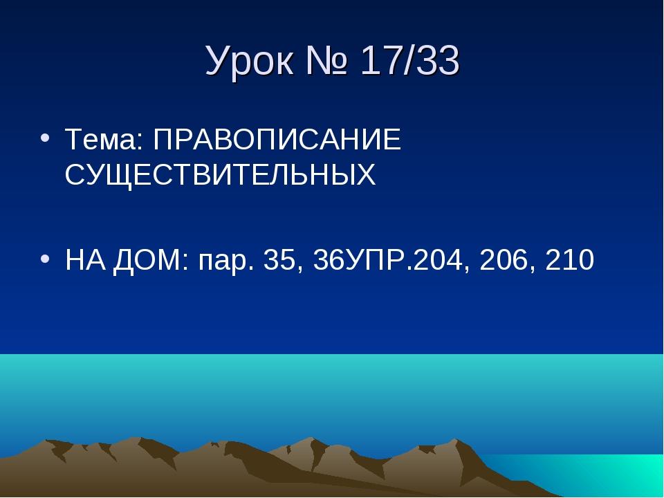 Урок № 17/33 Тема: ПРАВОПИСАНИЕ СУЩЕСТВИТЕЛЬНЫХ НА ДОМ: пар. 35, 36УПР.204, 2...