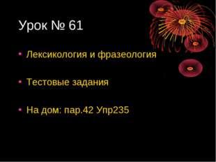 Урок № 61 Лексикология и фразеология Тестовые задания На дом: пар.42 Упр235