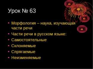 Урок № 63 Морфология – наука, изучающая части речи Части речи в русском языке