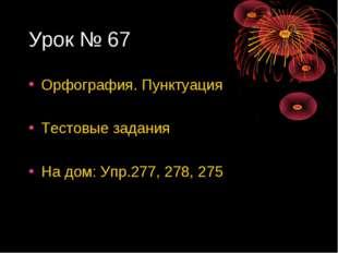 Урок № 67 Орфография. Пунктуация Тестовые задания На дом: Упр.277, 278, 275