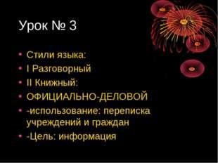 Урок № 3 Стили языка: I Разговорный II Книжный: ОФИЦИАЛЬНО-ДЕЛОВОЙ -использов