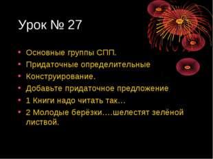 Урок № 27 Основные группы СПП. Придаточные определительные Конструирование. Д