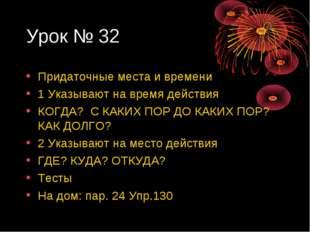 Урок № 32 Придаточные места и времени 1 Указывают на время действия КОГДА? С