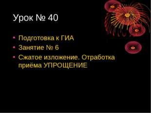 Урок № 40 Подготовка к ГИА Занятие № 6 Сжатое изложение. Отработка приёма УПР