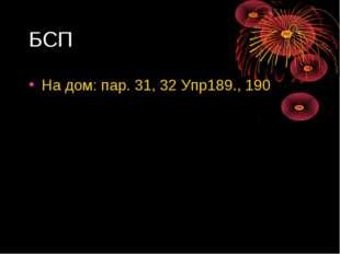 БСП На дом: пар. 31, 32 Упр189., 190