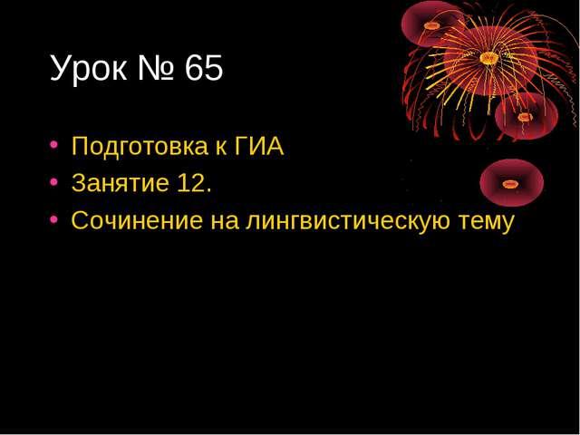 Урок № 65 Подготовка к ГИА Занятие 12. Сочинение на лингвистическую тему