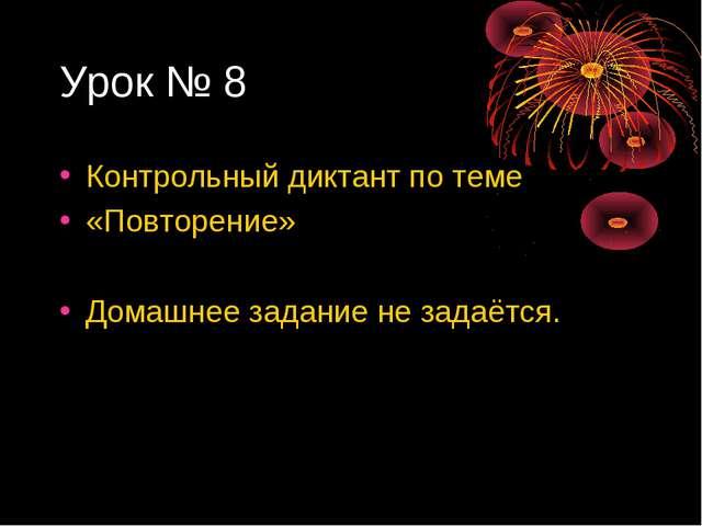 Урок № 8 Контрольный диктант по теме «Повторение» Домашнее задание не задаётся.