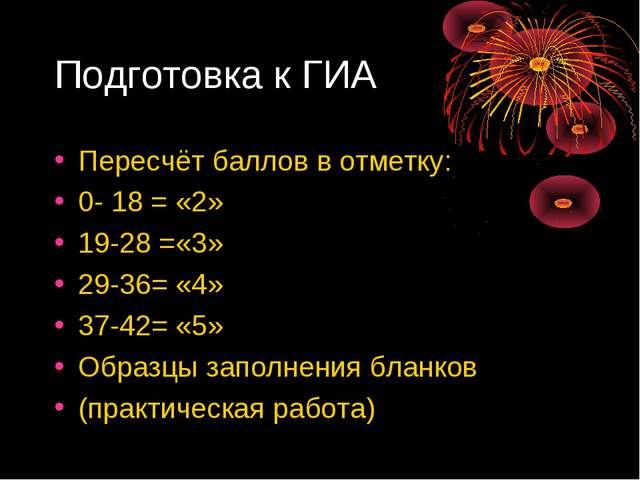 Подготовка к ГИА Пересчёт баллов в отметку: 0- 18 = «2» 19-28 =«3» 29-36= «4»...
