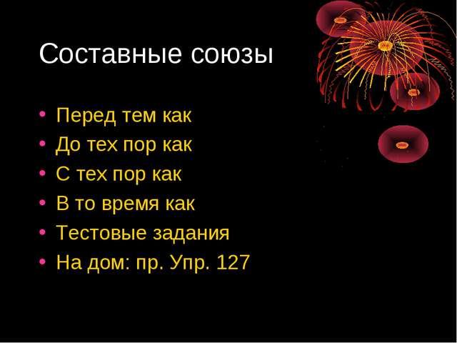 Составные союзы Перед тем как До тех пор как С тех пор как В то время как Тес...