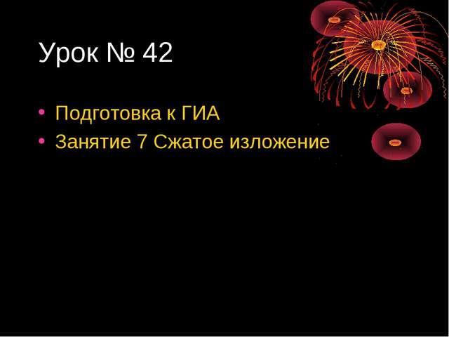 Урок № 42 Подготовка к ГИА Занятие 7 Сжатое изложение