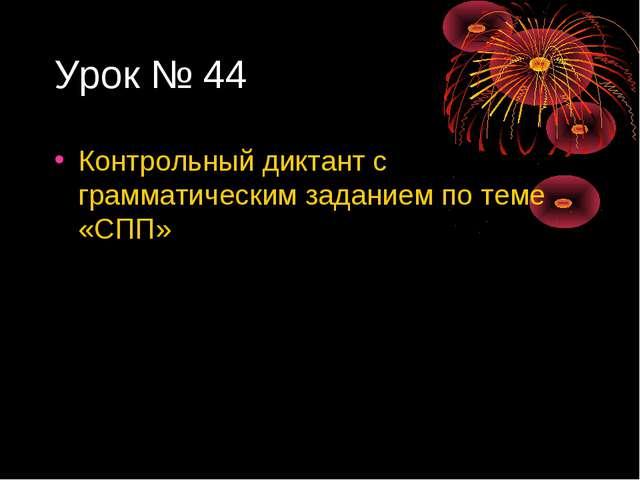 Урок № 44 Контрольный диктант с грамматическим заданием по теме «СПП»
