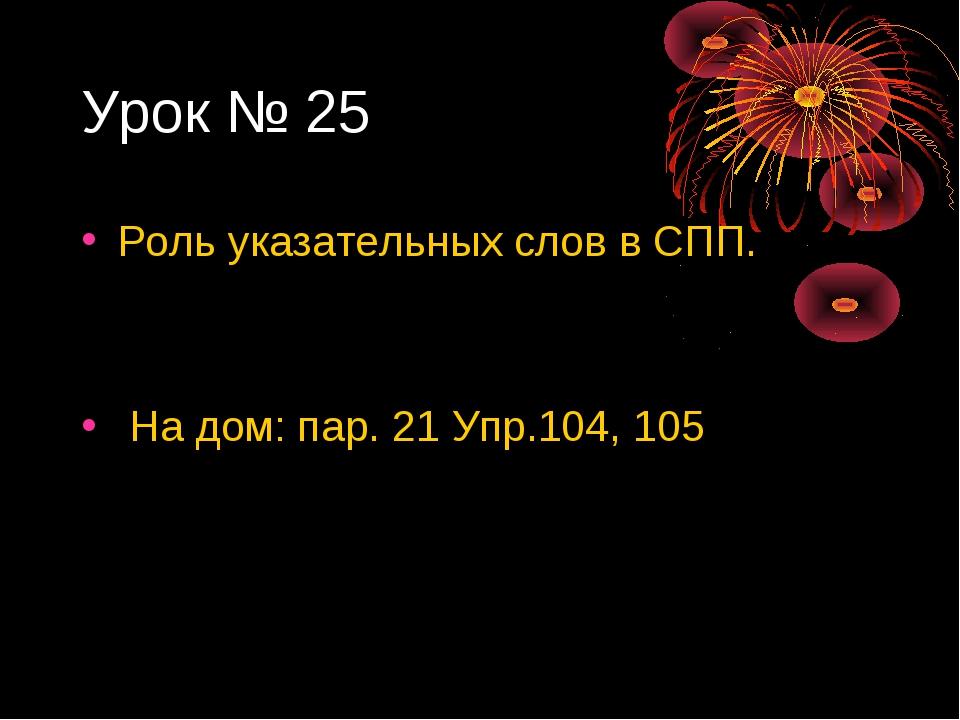 Урок № 25 Роль указательных слов в СПП. На дом: пар. 21 Упр.104, 105