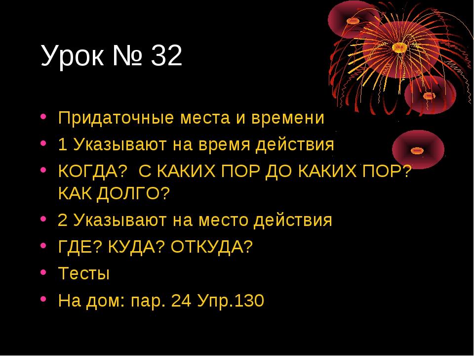 Урок № 32 Придаточные места и времени 1 Указывают на время действия КОГДА? С...