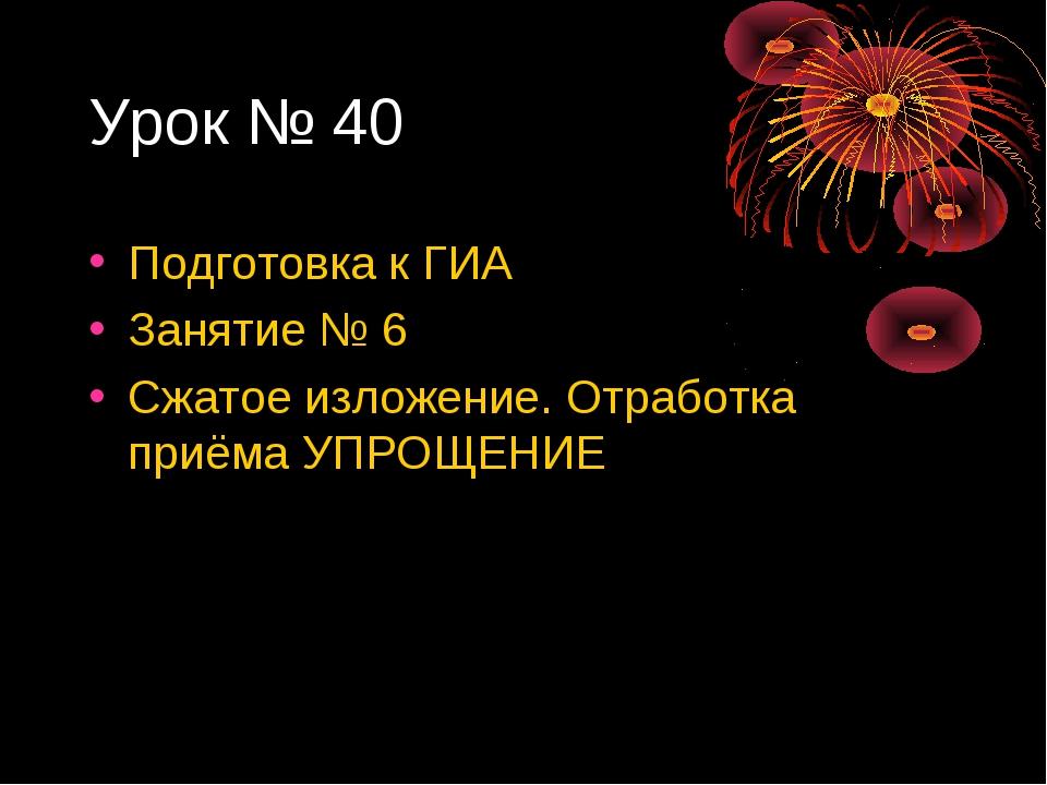 Урок № 40 Подготовка к ГИА Занятие № 6 Сжатое изложение. Отработка приёма УПР...