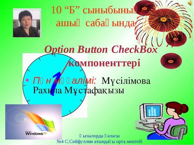 """10 """"Б"""" сыныбының ашық сабағында Option Button CheckBox компоненттері Пән мұға..."""