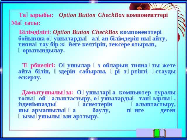 Тақырыбы: Option Button CheckBox компоненттері Мақсаты: Білімділігі: Option B...