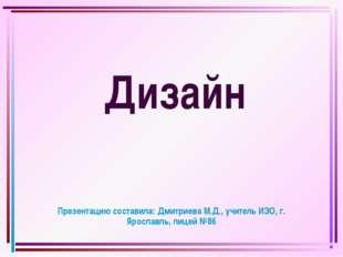Дизайн Презентацию составила: Дмитриева М.Д., учитель ИЗО, г. Ярославль, лиц