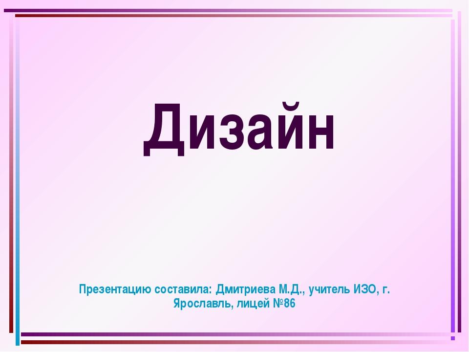 Дизайн Презентацию составила: Дмитриева М.Д., учитель ИЗО, г. Ярославль, лиц...