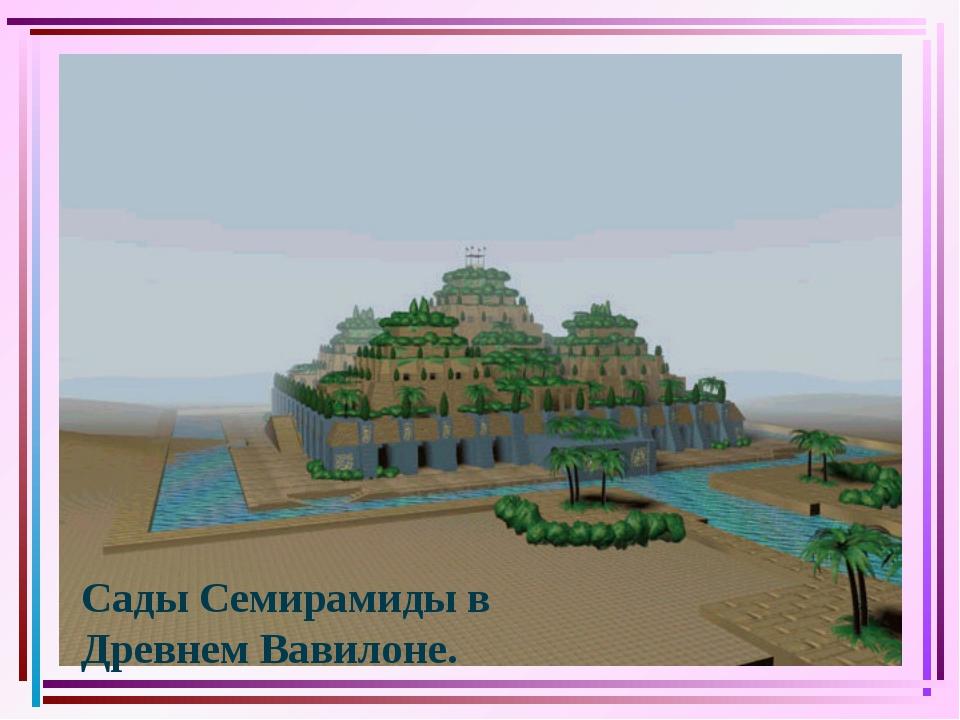 Сады Семирамиды в Древнем Вавилоне.