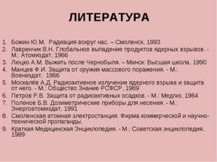 ЛИТЕРАТУРА Божин Ю.М. Радиация вокруг нас. – Смоленск, 1993 Лавренчик В.Н. Гл