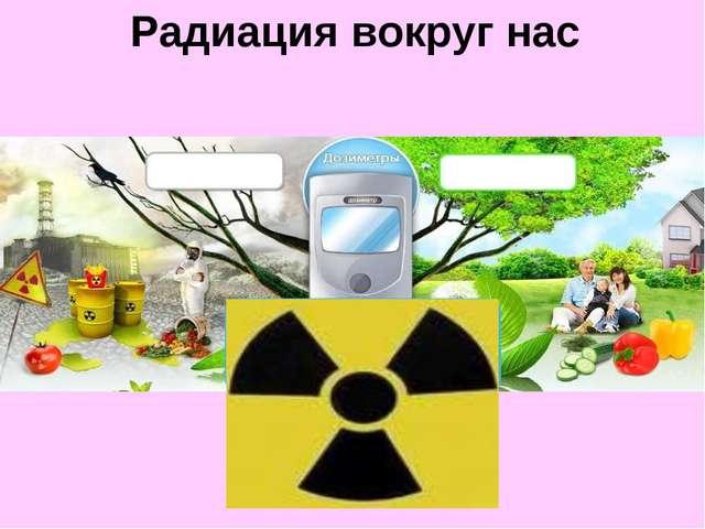 Радиация вокруг нас Радиация вокруг нас