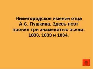 Нижегородское имение отца А.С. Пушкина. Здесь поэт провёл три знаменитых осен