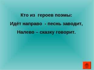Кто из героев поэмы: Идёт направо - песнь заводит, Налево – сказку говорит.