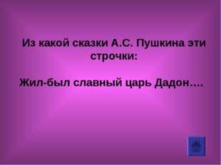 Из какой сказки А.С. Пушкина эти строчки: Жил-был славный царь Дадон….
