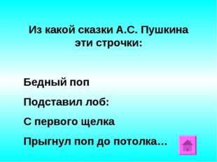 Из какой сказки А.С. Пушкина эти строчки: Бедный поп Подставил лоб: С первого