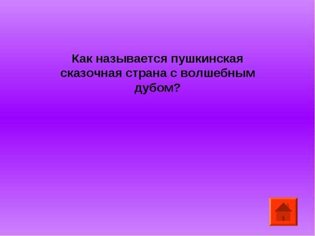 Как называется пушкинская сказочная страна с волшебным дубом?