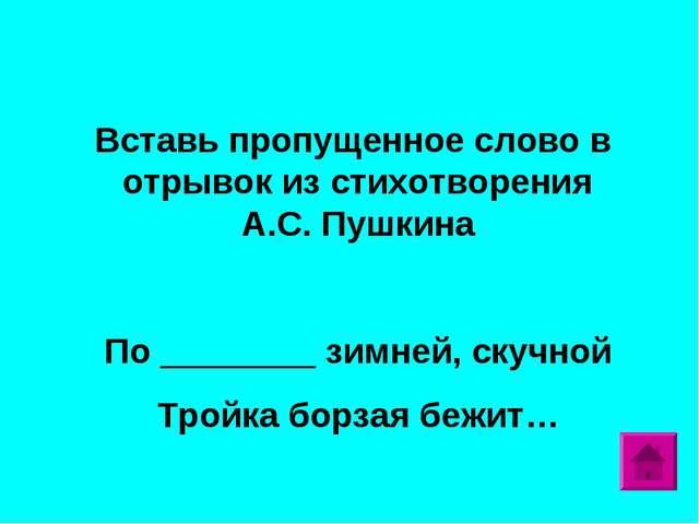 Вставь пропущенное слово в отрывок из стихотворения А.С. Пушкина По ________...